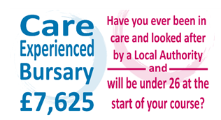 Care Experienced Bursary £7625. Have you ever been in care and looked after by a Local Authority and will be under 26 at the start of your course?