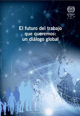 El futuro del trabajo que queremos : un diálogo global