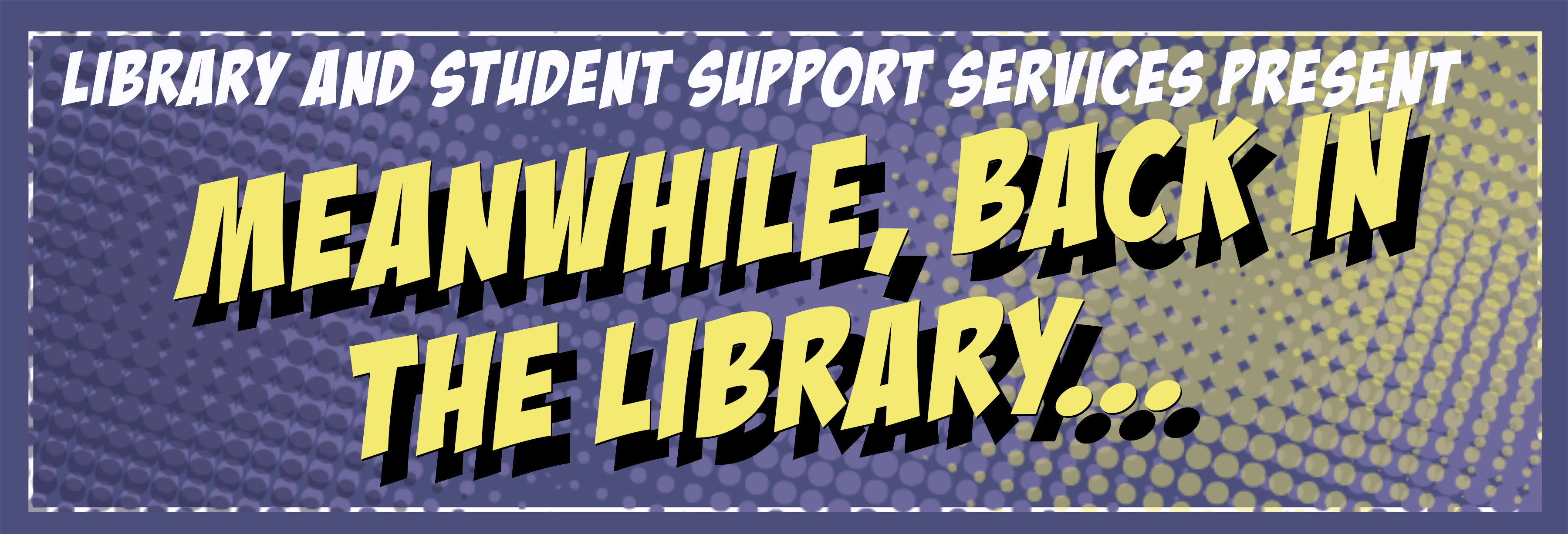 Library and Student Support Services Present: Meanwhile, in the Library...