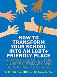 How to transform your school into an LGBT+ friendly place : a practical guide for nursery, primary and secondary teachers