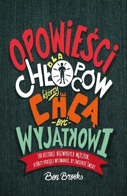 Opowiesci Dla Chlopcow, Ktorzy Chca Byc Wyjatkowi: 100 Historii Niezwyklch Mezczyzn, Ktorzy Podjeli Wyzwante, By Zmienic Swiat
