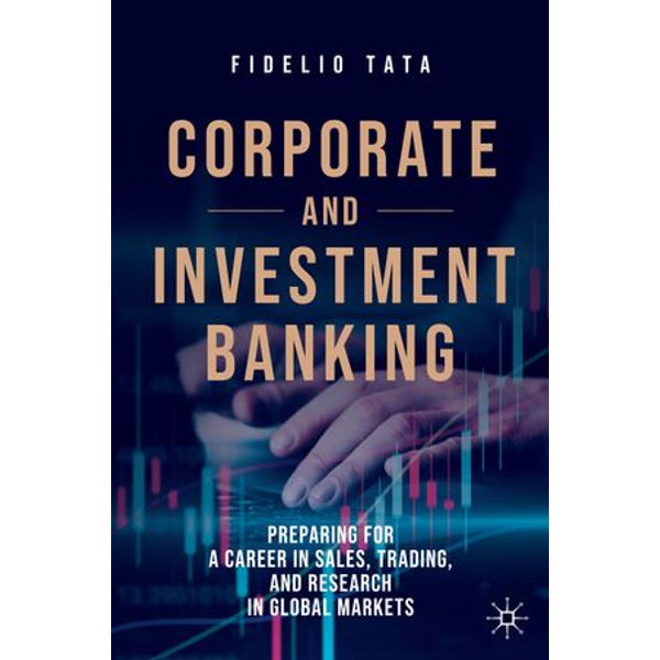 Corporate and investment banking : preparing for a career in sales, trading, and research in global markets
