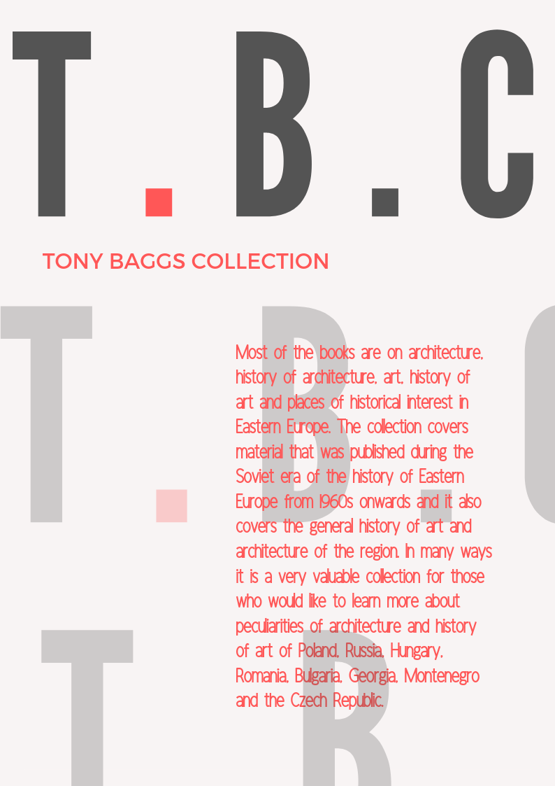 The Tony Baggs Collection: most of the books are on architecture, history of architecture, art, history of art and places of historical interest in Eastern Europe. The collection covers material that was published during the Soviet era of the history of Eastern Europe from 1960s onwards and it also covers the general history of art and architecture of the region. In many ways it is a very valuable collection for those who would like to learn more about peculiarities of the architecture and history of art of Poland, Russia, Hungary, Romania, Bulgaria, Georgia, Montenegro, and the Czech Republic.
