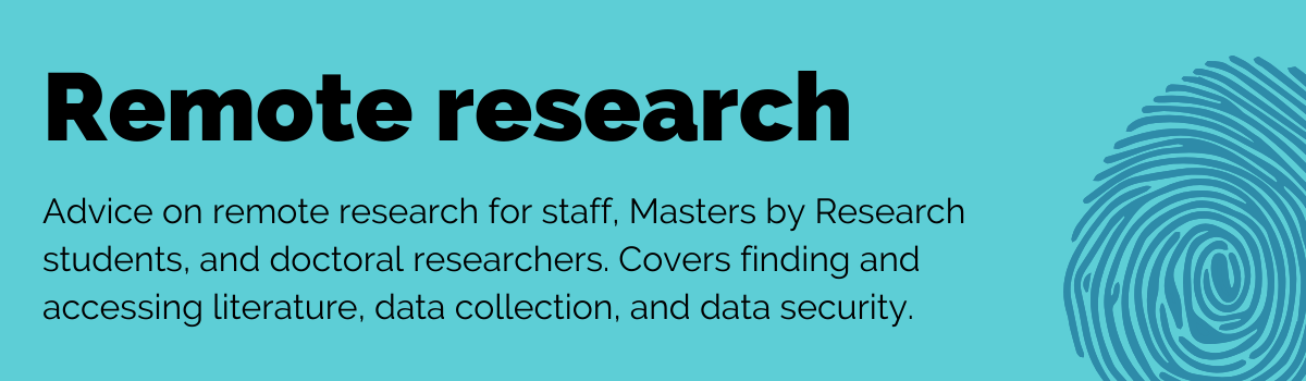 Advice on remote research for staff, Masters by Research students, and doctoral researchers. Covers finding and  accessing literature, data collection, and data security.