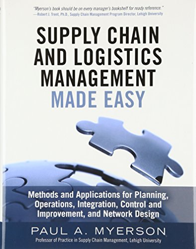 Supply chain and logistics management made easy : methods and applications for planning, operations, integration, control and improvement, and network design