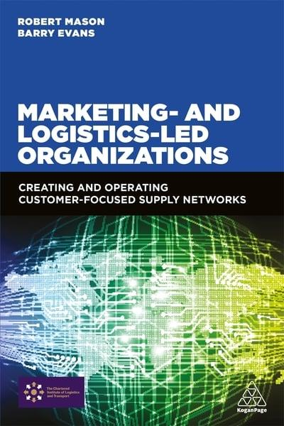 Marketing- and logistics-led organizations : creating and operating customer-focused supply networks
