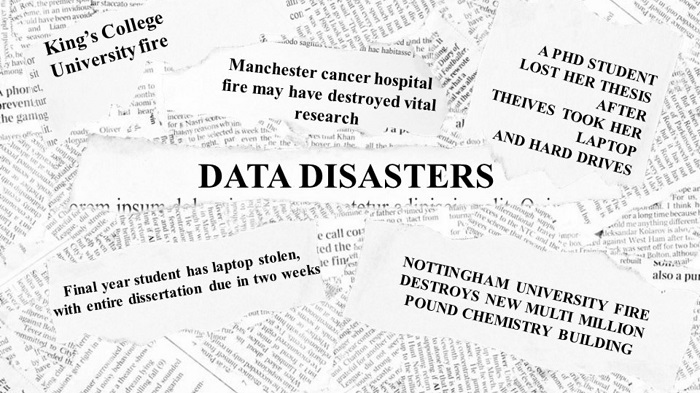 Headlines of data disasters. King's college University fire. A PhD student lost her thesis after thieves took laptop and harddrive. Manchester cancer hospital fire may have destroyed vital research.