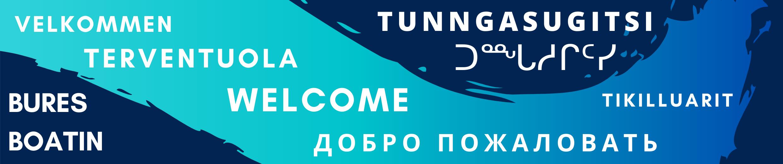Welcome / ᑐᙵᓱᒋᑦᓯ | Tunngasugitsi / Velkommen / Tikilluarit / Tervetuola / Bures boahtin / Добро пожаловать!