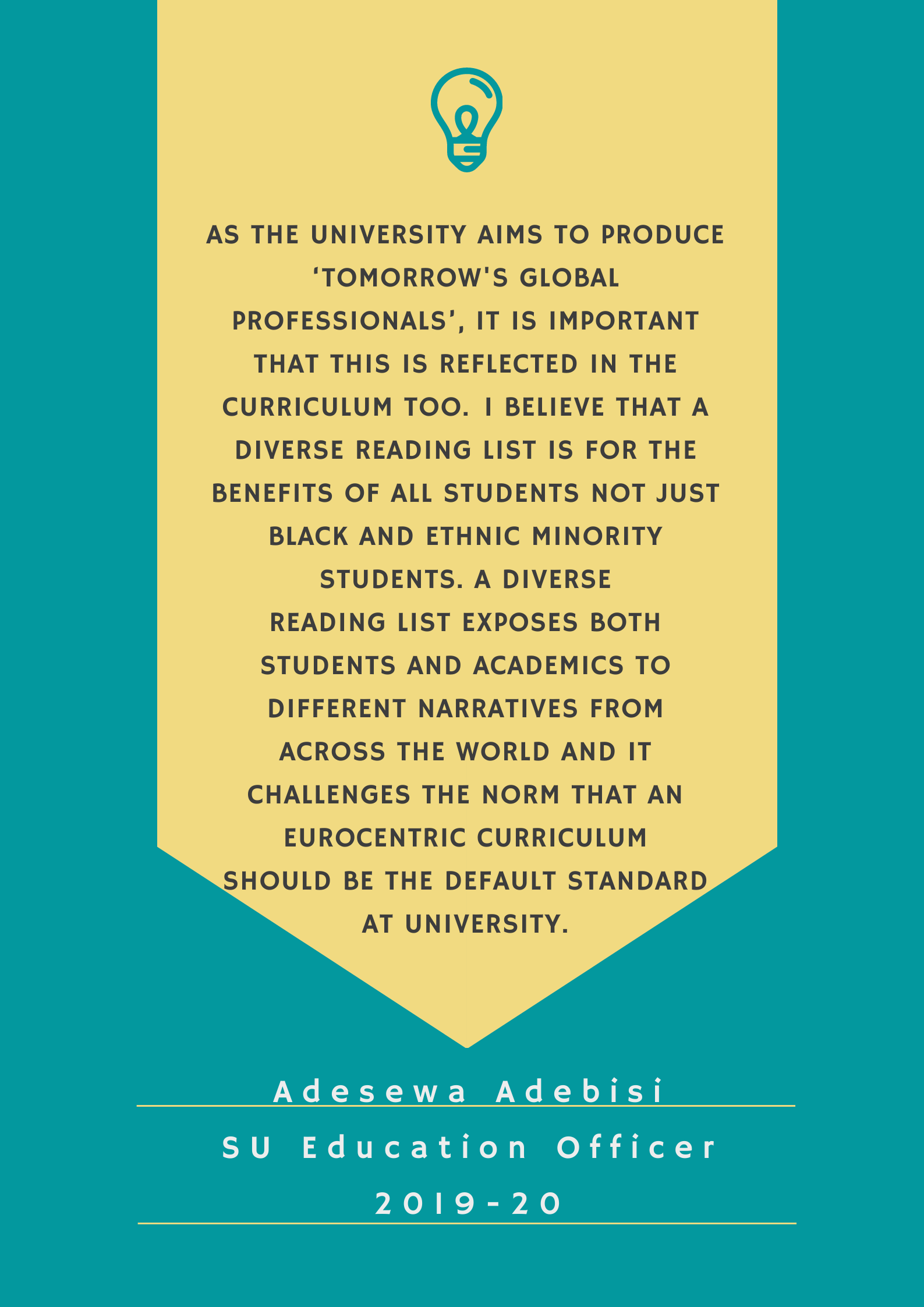 As the University aims to produce 'Tomorrow Global Professionals', it is important that this is reflected in the curriculum too.  I believe that a diverse reading list is for the benefits of all students not just black and ethnic minority students. A diverse reading lists exposes both students and academics to different narratives from across the world and it challenges the norm that an Eurocentric curriculum should be the default standard at University