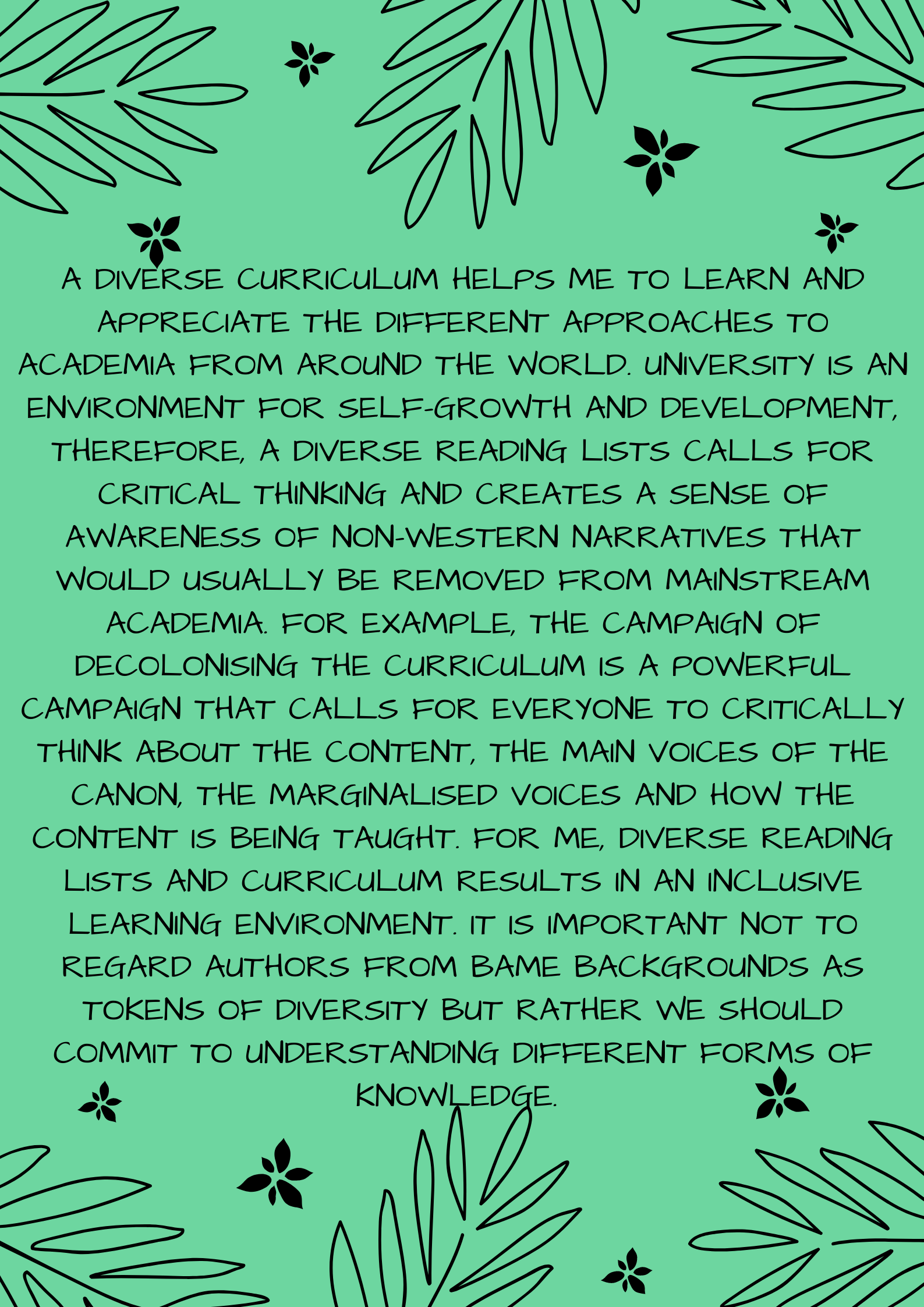 A diverse curriculum helps me to learn and appreciate the different approaches to academia from around the world. University is an environment for self-growth and development, therefore, a diverse reading lists calls for critical thinking and creates a sense of awareness of non-western narratives that would usually be removed from mainstream academia. For example, the campaign of decolonising the curriculum is a powerful campaign that calls for everyone to critically think about the content, the main voices of the canon, the marginalised voices and how the content is being taught. For me, diverse reading lists and curriculum results in an inclusive learning environment. It is important not to regard authors from BAME backgrounds as tokens of diversity but rather we should commit to understanding different forms of knowledge. Diversifying the reading lists and decolonising the curriculum is a major commitment that we must devote a lot of effort towards as it is highly beneficial for all.
