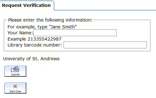"Request verification.  Please enter the following information: For example type ""Jane Smith"" Your Name: Example 213355422987.  Library barcode number:  University of St Andrews.  Submit button.  Start Over button."