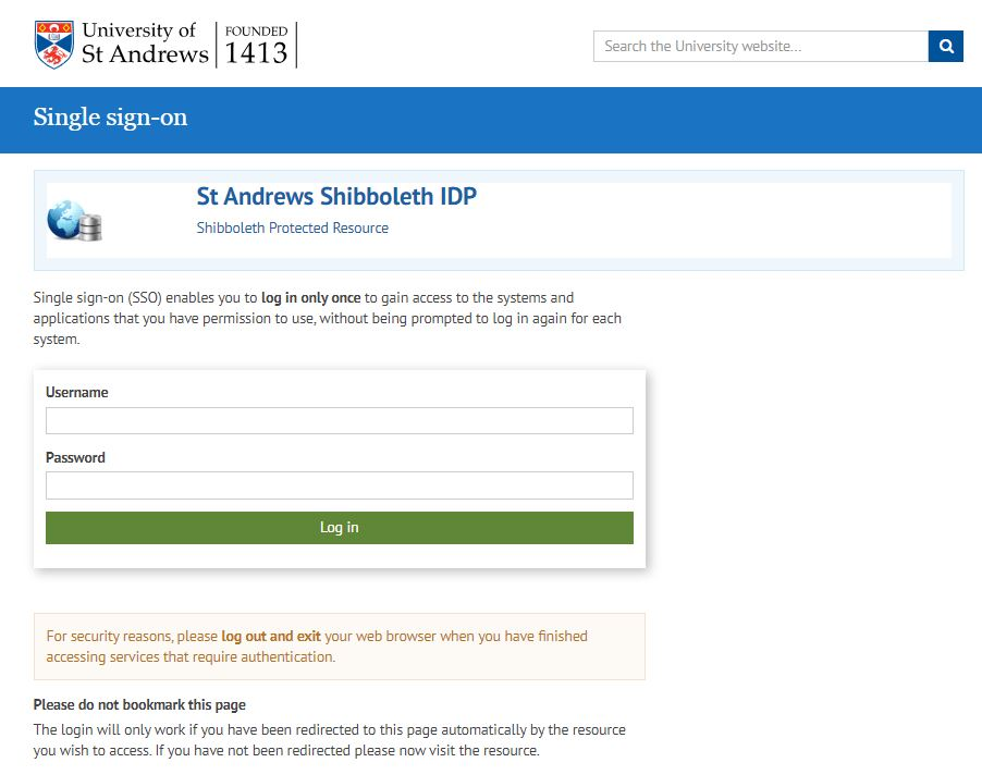 Image of the University of St Andrews Single Sign on page.  St Andrews Shibboleth IDP Shibboleth Protected Resource.  Single sign on (SSO) enables you to log in only once to gain access to the systems and applications that you have permission to use, without being prompted to log in again for each system.  Username.  Password.  Login. For security reasons please log out and exit your web browser when you have finished accessing services that require authentication. Please do not bookmark this page.  The Login will only work if you have been redirected to this page automatically by the resource you wish to access.  If you have not been redirected please now visit the resource.