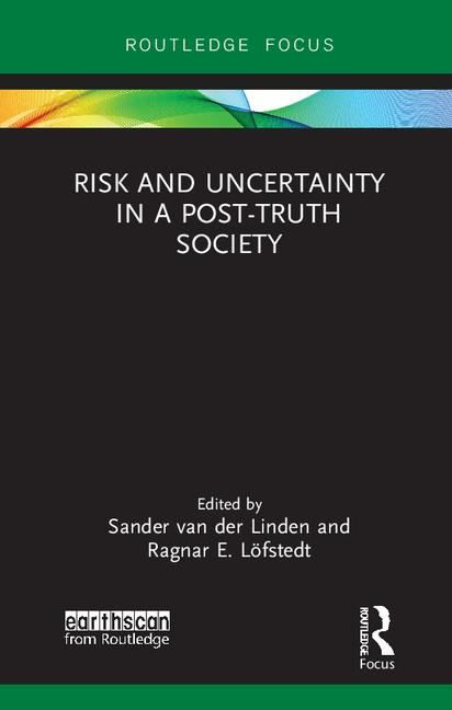 Risk and uncertainty in a post-truth society / edited by Sander van der Linden and Ragnar E. Löfstedt.