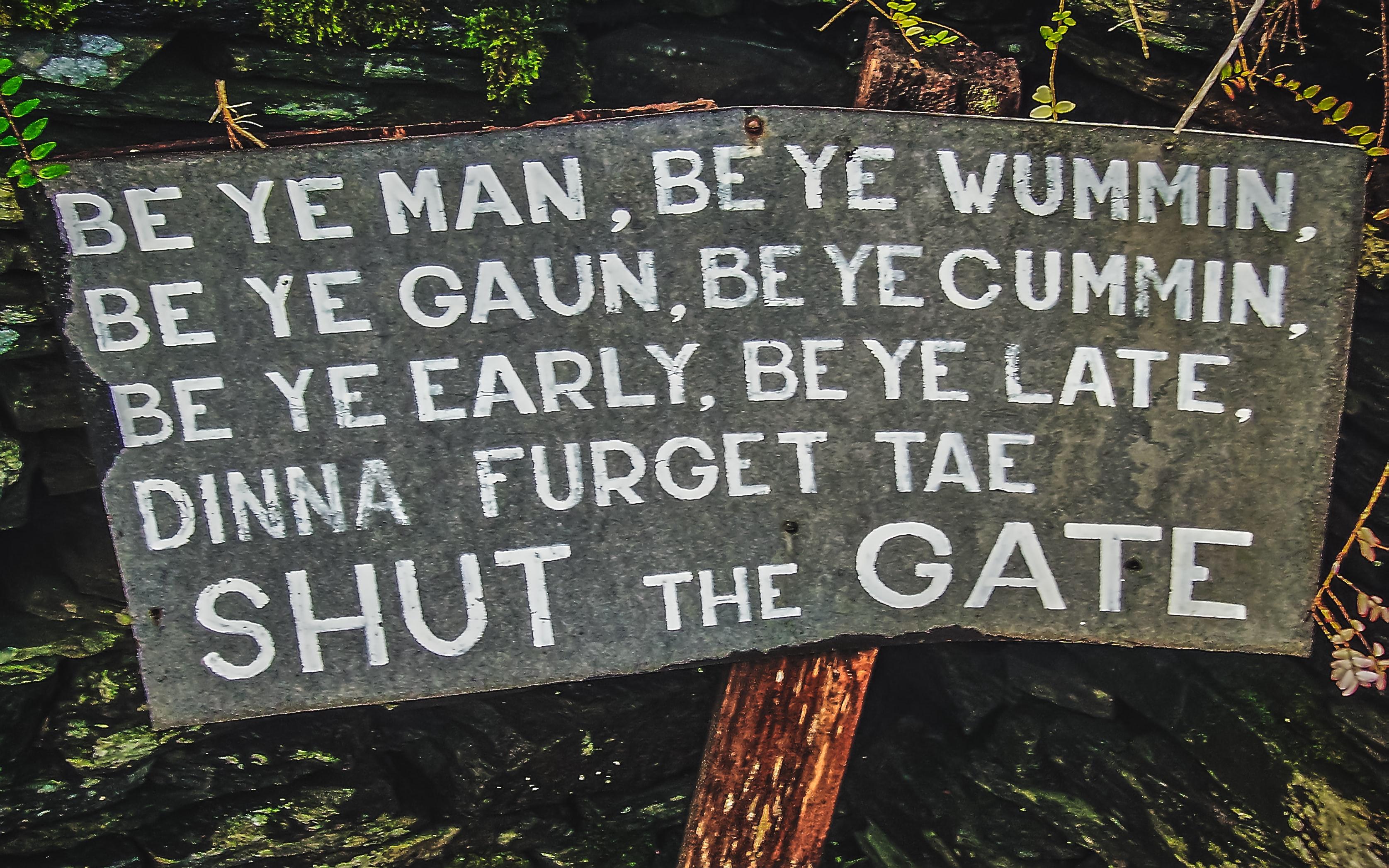 Sign which reads, Be ye man, be ye wumman, be ye gaun, be ye cummin, be ye early, be ye late, dinna furget tea shut the gate.