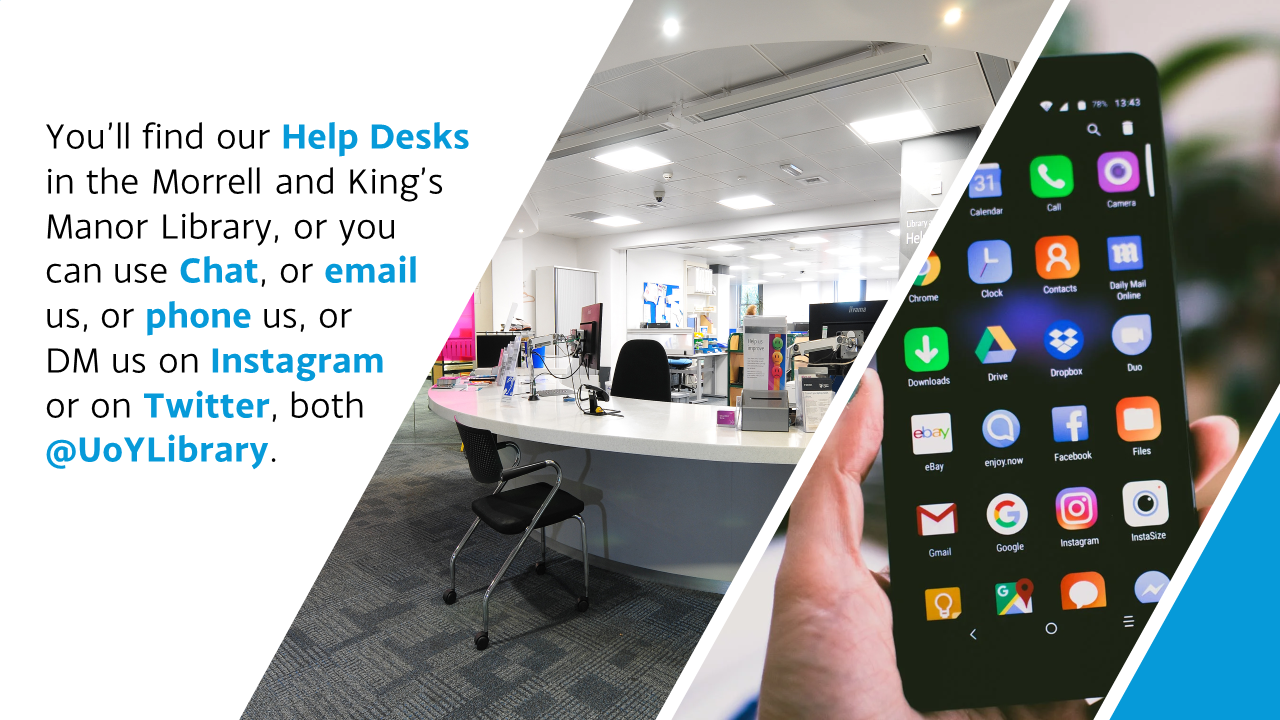 You'll Find our Help Desks in the Morrell or King's Manor, and you can email us, phone, chat, or ask us questions on social media @UoYLibrary