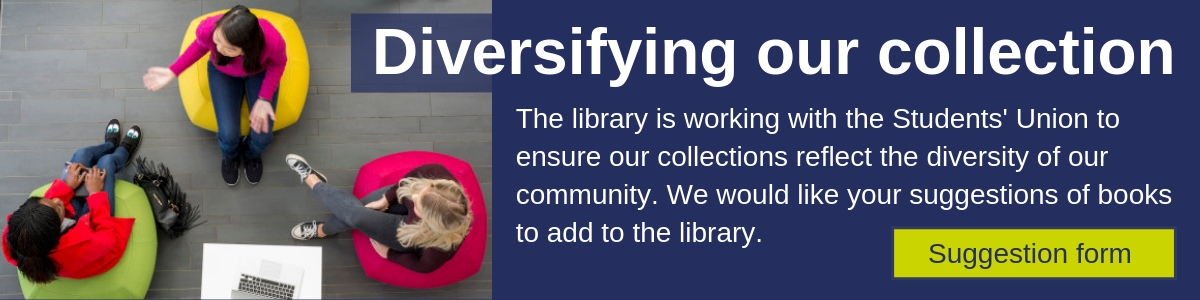 The library is working with the Students' Union to ensure our collections reflect the diversity of our community. We would like your suggestions of books to add to the library. Suggestion Form link