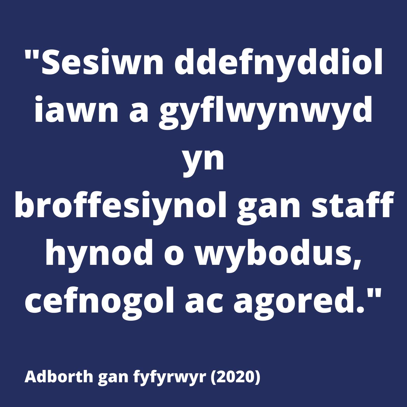 Sesiwn ddefnyddiol iawn a gyflwynwyd yn broffesiynol gan staff hynod o wybodus, cefnogol ac agored.