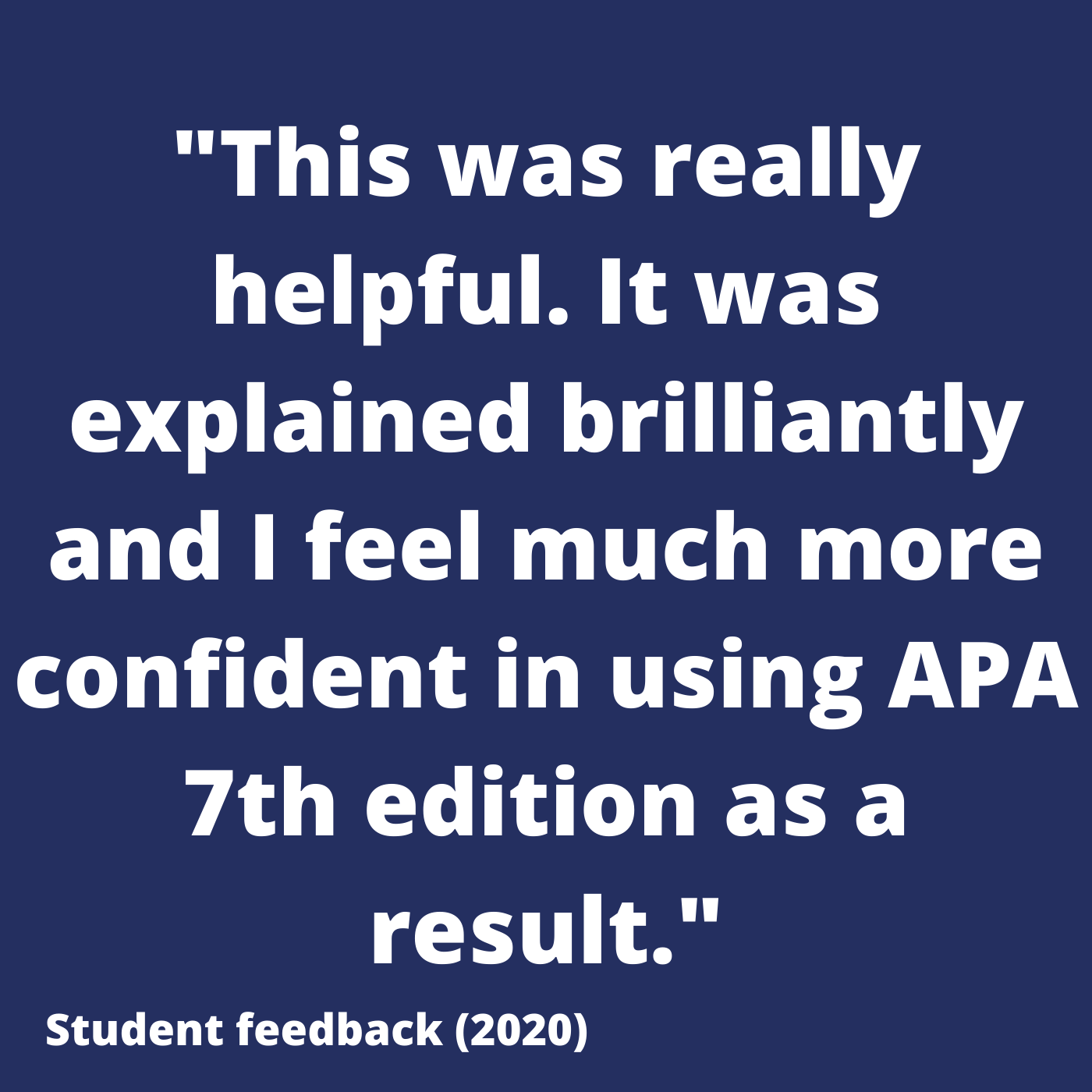 This was really helpful. It was explained brilliantly and I fell much more confident in using APA 7th edition as a result. Student feedback 2020