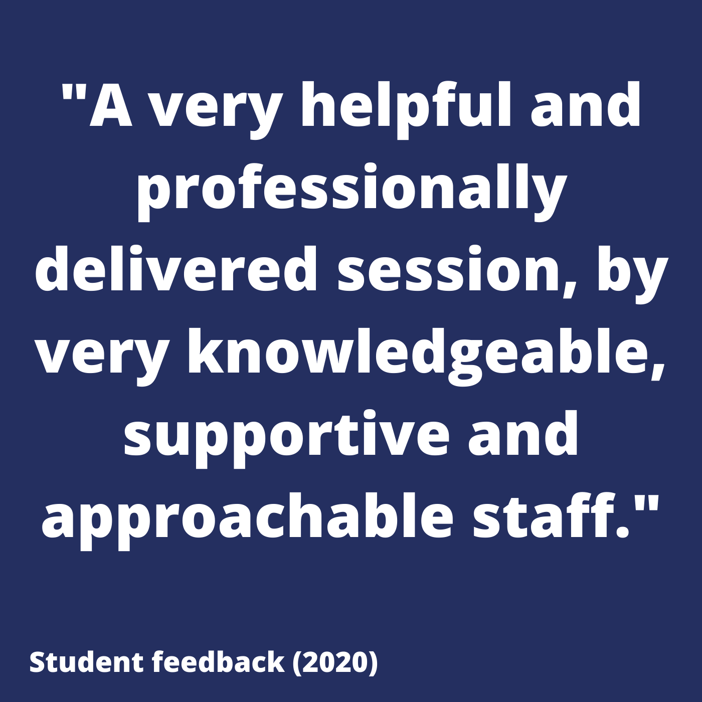 A very helpful and professionally delivered session, by very knowledgeable, supportive and approachable staff. Student feedback 2020