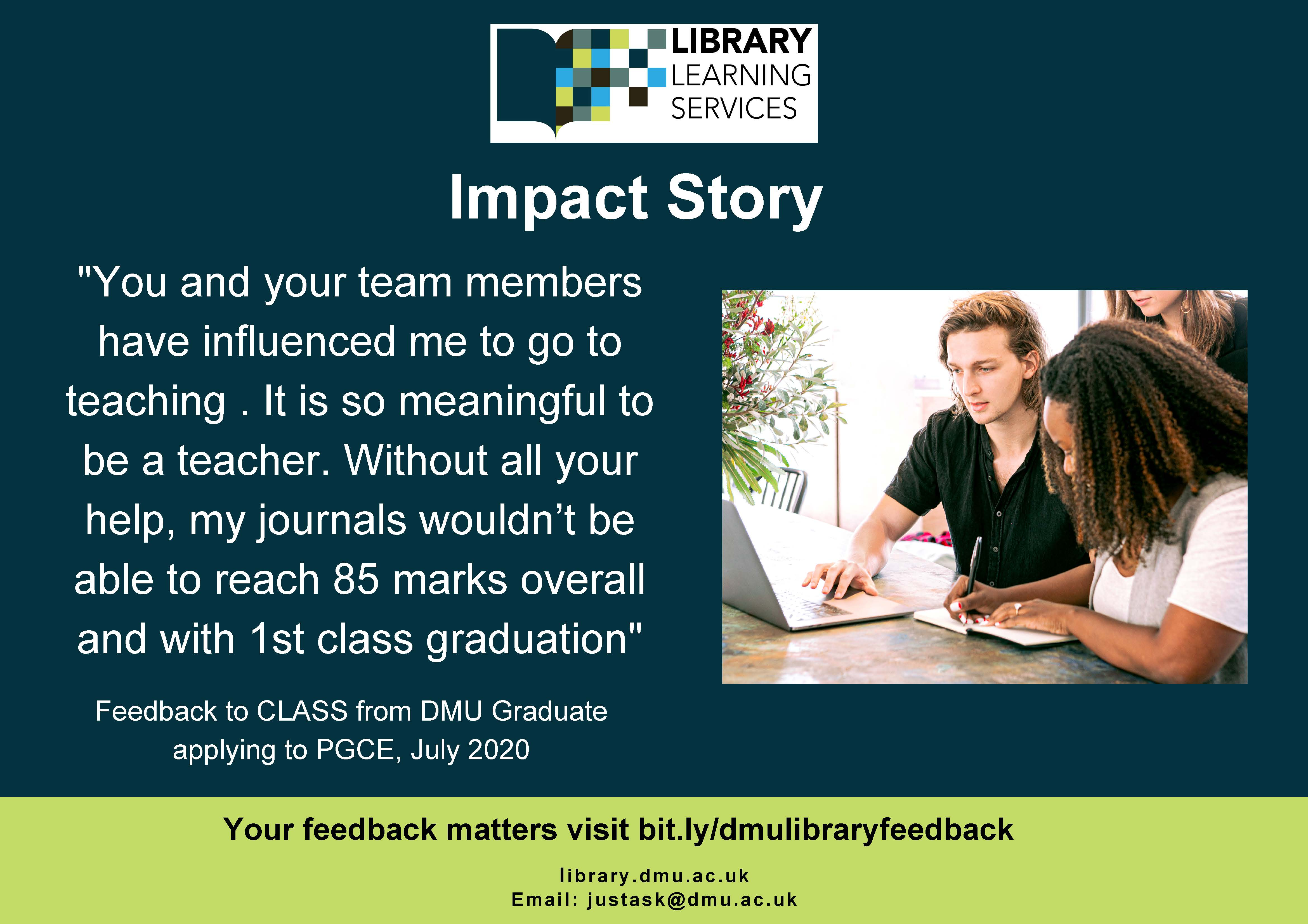 """Impact Story: """"You and your team members have influenced me to go to teaching . It is so meaningful to be a teacher. Without all your help, my journals wouldn't be able to reach 85 marks overall and with 1st class graduation"""" Feedback to CLASS from DMU Graduate applying to PGCE, July 2020. Your feedback matters visit bit.ly/dmulibraryfeedback"""