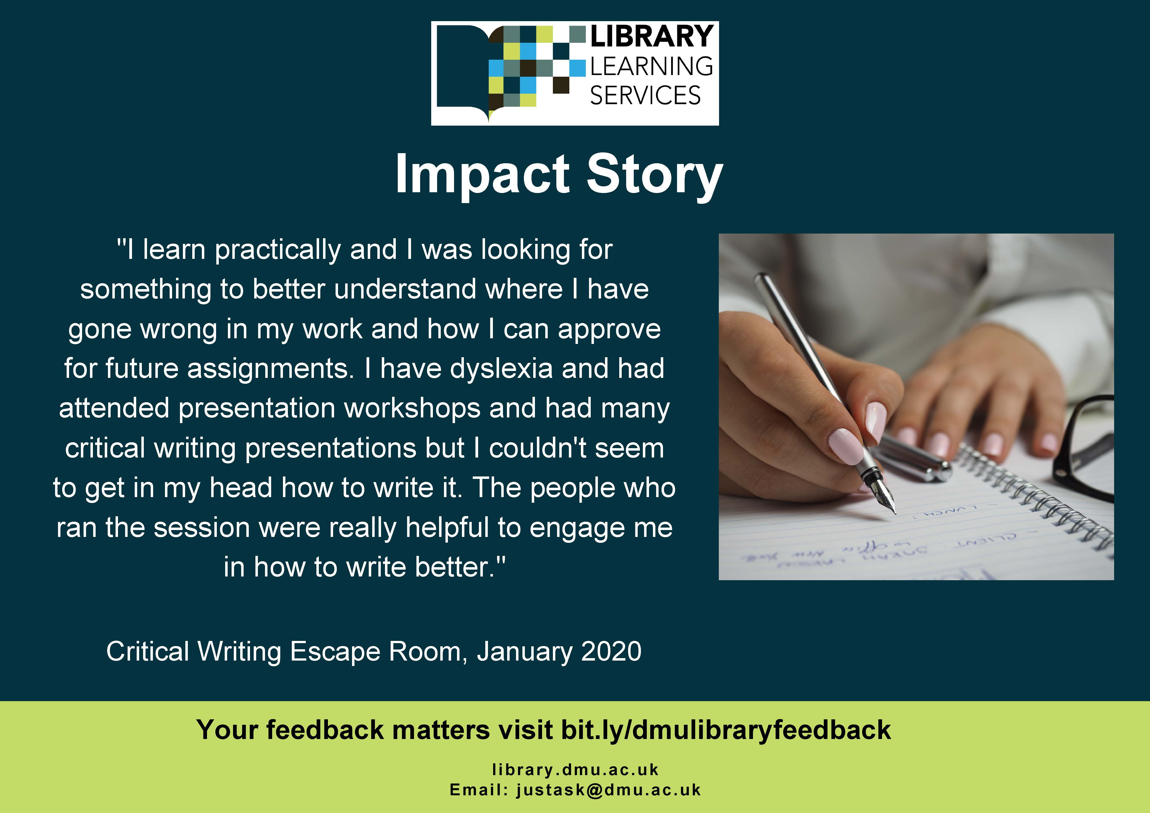 """Impact Story: """"I learn practically and I was looking for something to better understand where I have gone wrong in my work and how I can approve for future assignments. I have dyslexia and had attended presentation workshops and had many critical writing presentations but I couldn't seem to get in my head how to write it. The people who ran the session were really helpful to engage me in how to write better."""" Critical Writing Escape Room, January 2020. Your feedback matters visit bit.ly/dmulibraryfeedback"""