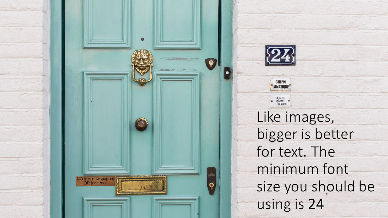 Bigger is better for text Use minimum 24 font size