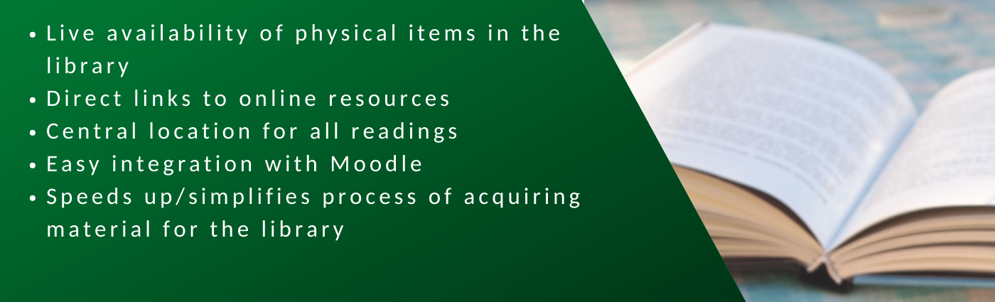 1. Live availability of physical items in the library. 2. Direct links to online resources.  3. Central location for all readings. 4. Easy integration with Moodle. 5. Speeds up/simplifies process of acquiring material for the library