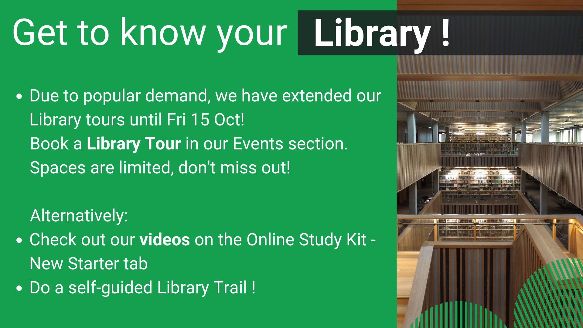 Get to know your Library. You can do this by doing a self-guided Library Trail, talking to us at the Information pod or booking a Library tour. Please speak to staff for details.