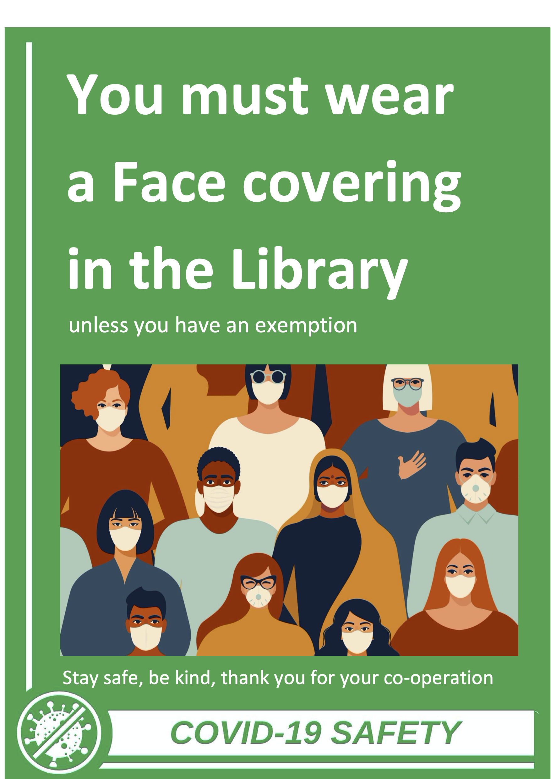 You must wear a face covering in the library unless you have an exemption. Stay safe, be kind, thank you.