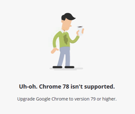 Uh-oh. Chrome 78 isn't supported. Upgrade to Chrome 79 or higher.