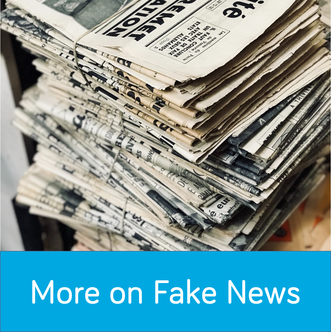 More on Fake News button. Picture of newspapers in a stack