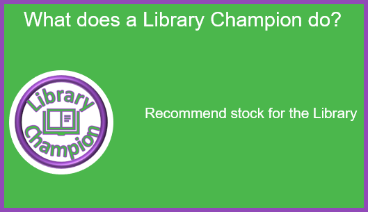 What does a Library Champion do: Recommend stock for the Library