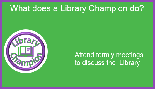 What does a Library Champion do: Attend termly meetings to discuss the Library