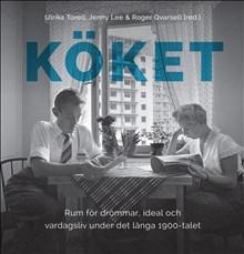 Köket: Rum för drömmar, ideal och vardagsliv under det långa 1900-talet