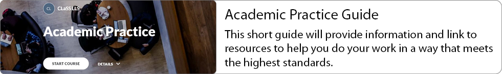 Academic Practice Guide: This short guide will provide information and link to resources to help you do your work in a way that meets the highest standards.