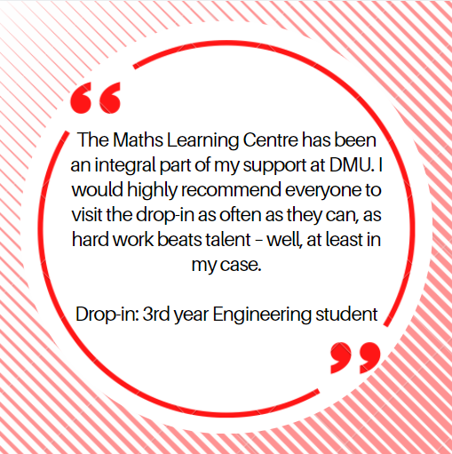 The Maths Learning Centre has been an integral part of my support at DMU.  I would highly recommend everyone to visit the drop-in as often as they can, as hard work beats talent – well, at least in my case.  Drop-in: 3rd year Engineering