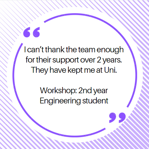 I can't thank the team enough for their support over 2 years.  They have kept me at Uni.  Workshop: 2nd year Engineering