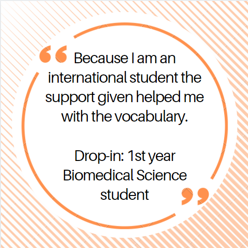 Because I am an international student the support given helped me with the vocabulary.  Drop-in: 1st year Biomedical Science