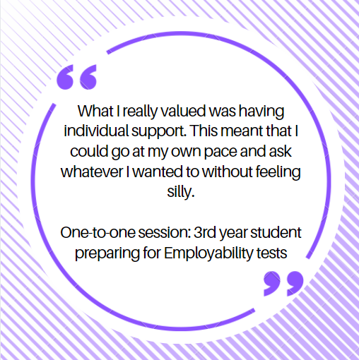 What I really valued was having individual support.  This meant that I could go at my own pace and ask whatever I wanted to without feeling silly.  One-to-one session: 3rd year student preparing for Employability tests